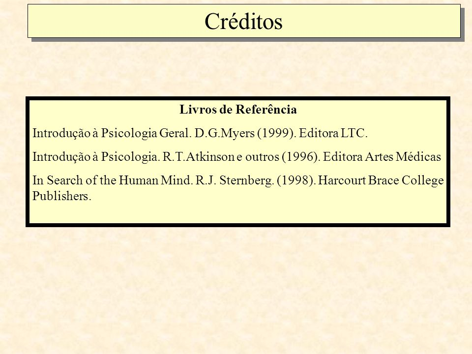 Créditos Livros de Referência Introdução à Psicologia Geral. D.G.Myers (1999). Editora LTC. Introdução à Psicologia. R.T.Atkinson e outros (1996). Edi