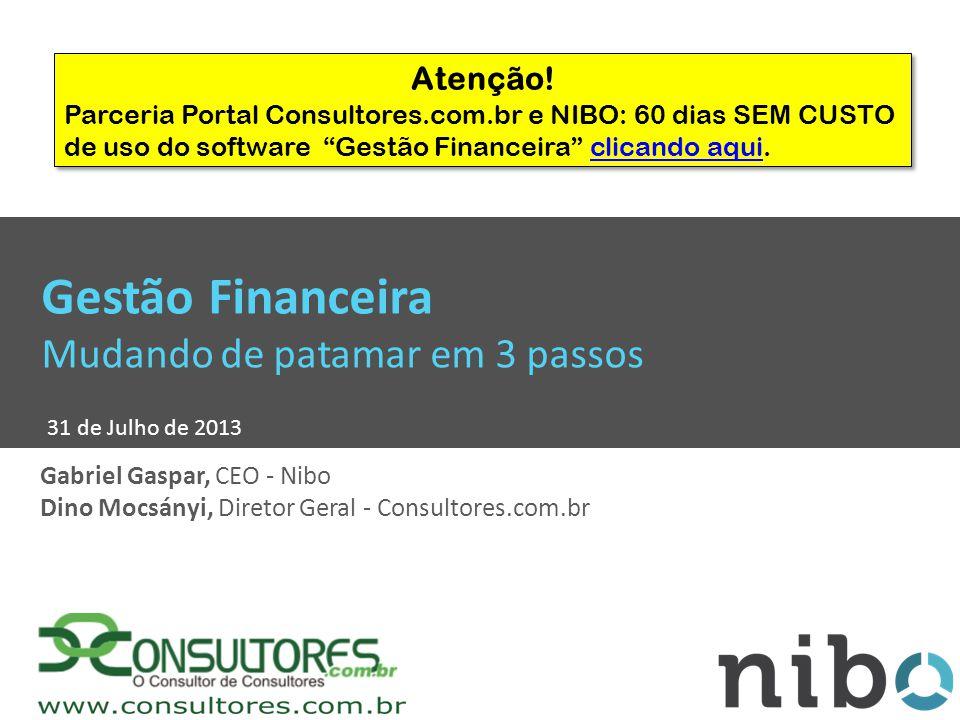 Gestão Financeira Mudando de patamar em 3 passos 31 de Julho de 2013 Gabriel Gaspar, CEO - Nibo Dino Mocsányi, Diretor Geral - Consultores.com.br Atenção.