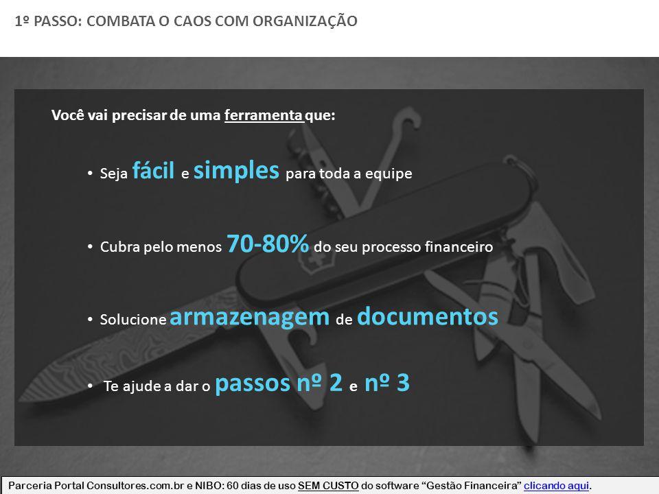 1º PASSO: COMBATA O CAOS COM ORGANIZAÇÃO Você vai precisar de uma ferramenta que: Cubra pelo menos 70-80% do seu processo financeiro Solucione armazen