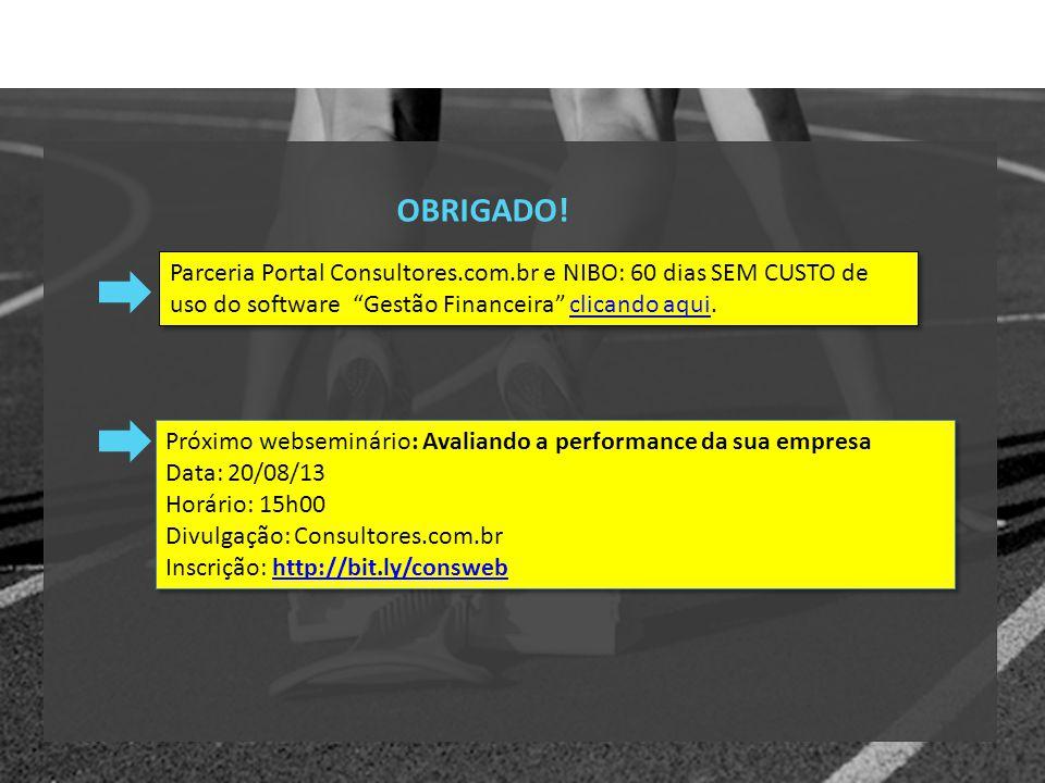 OBRIGADO! Próximo webseminário: Avaliando a performance da sua empresa Data: 20/08/13 Horário: 15h00 Divulgação: Consultores.com.br Inscrição: http://