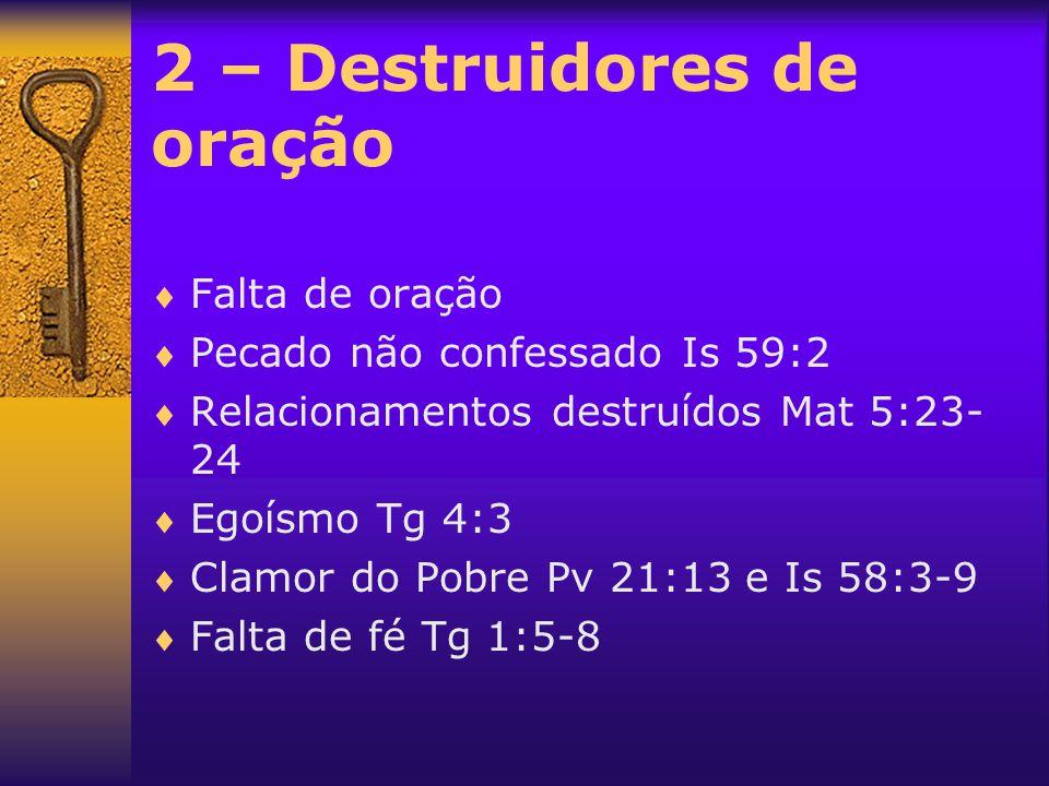 2 – Destruidores de oração  Falta de oração  Pecado não confessado Is 59:2  Relacionamentos destruídos Mat 5:23- 24  Egoísmo Tg 4:3  Clamor do Po