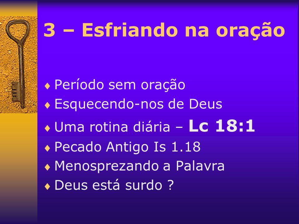3 – Esfriando na oração  Período sem oração  Esquecendo-nos de Deus  Uma rotina diária – Lc 18:1  Pecado Antigo Is 1.18  Menosprezando a Palavra