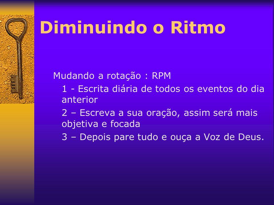 Diminuindo o Ritmo Mudando a rotação : RPM 1 - Escrita diária de todos os eventos do dia anterior 2 – Escreva a sua oração, assim será mais objetiva e