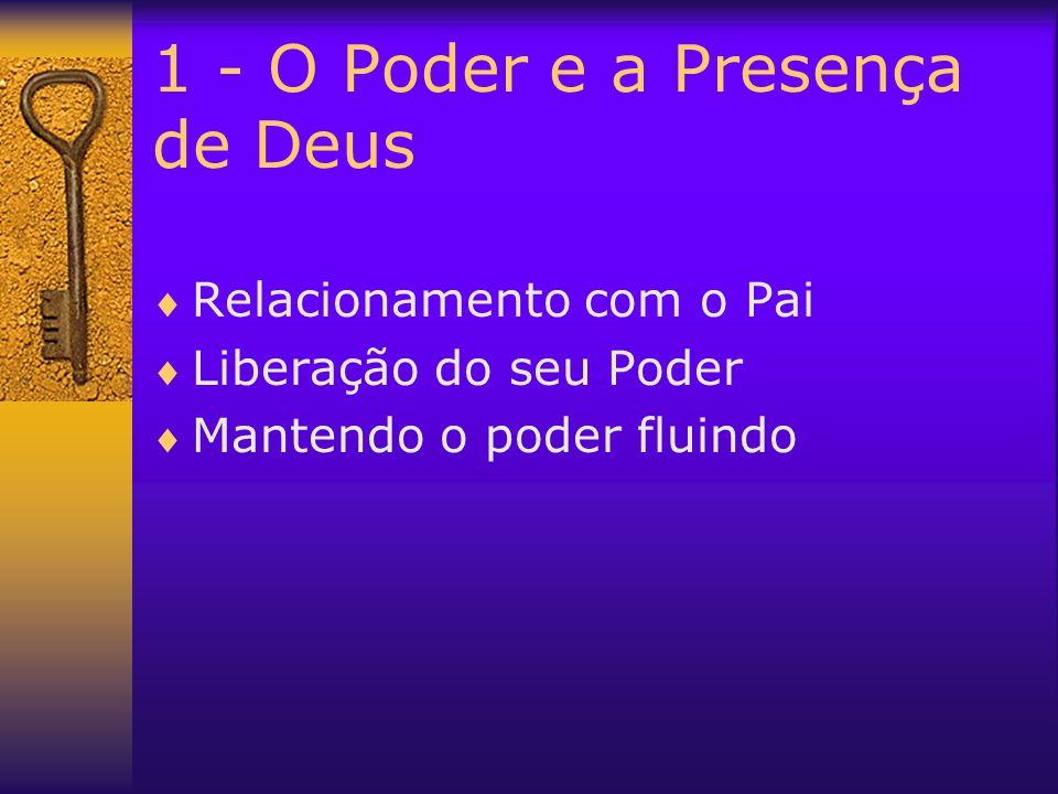 1 - O Poder e a Presença de Deus  Relacionamento com o Pai  Liberação do seu Poder  Mantendo o poder fluindo