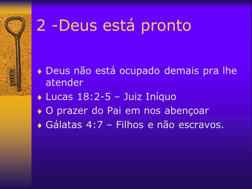 2 -Deus está pronto  Deus não está ocupado demais pra lhe atender  Lucas 18:2-5 – Juiz Iníquo  O prazer do Pai em nos abençoar  Gálatas 4:7 – Filh