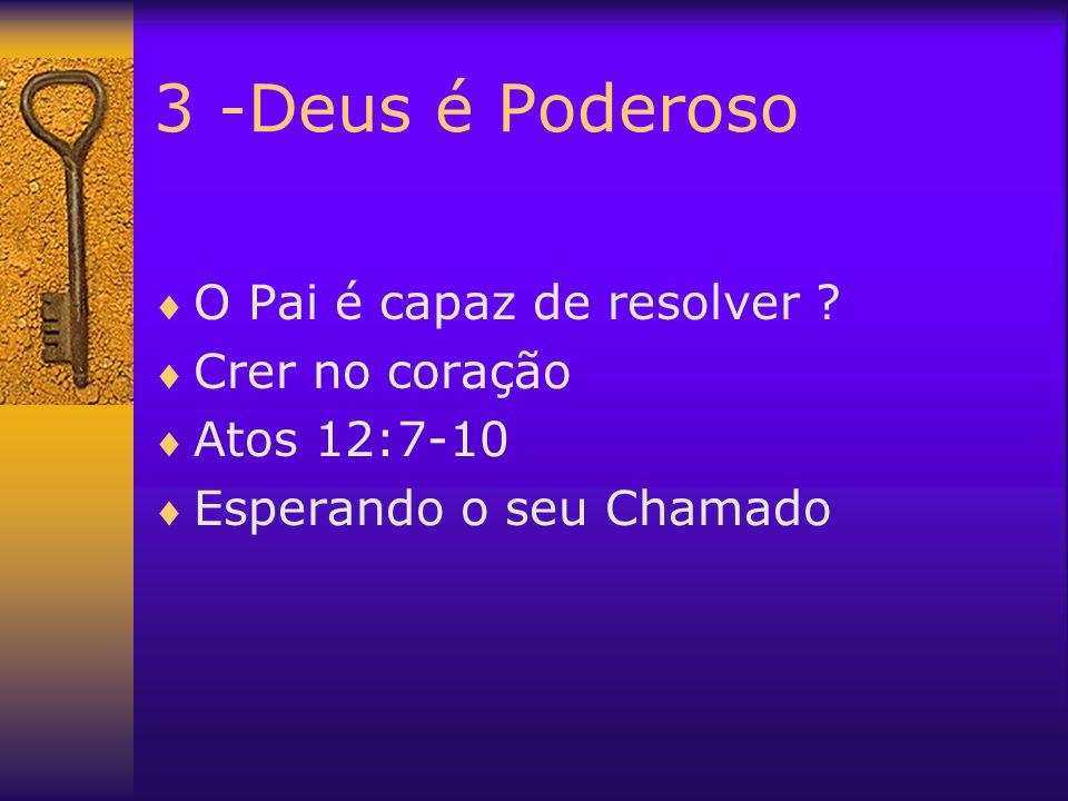3 -Deus é Poderoso  O Pai é capaz de resolver ?  Crer no coração  Atos 12:7-10  Esperando o seu Chamado