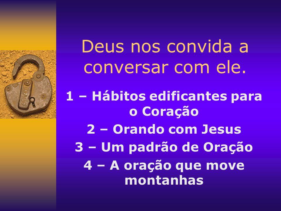 Deus nos convida a conversar com ele. 1 – Hábitos edificantes para o Coração 2 – Orando com Jesus 3 – Um padrão de Oração 4 – A oração que move montan