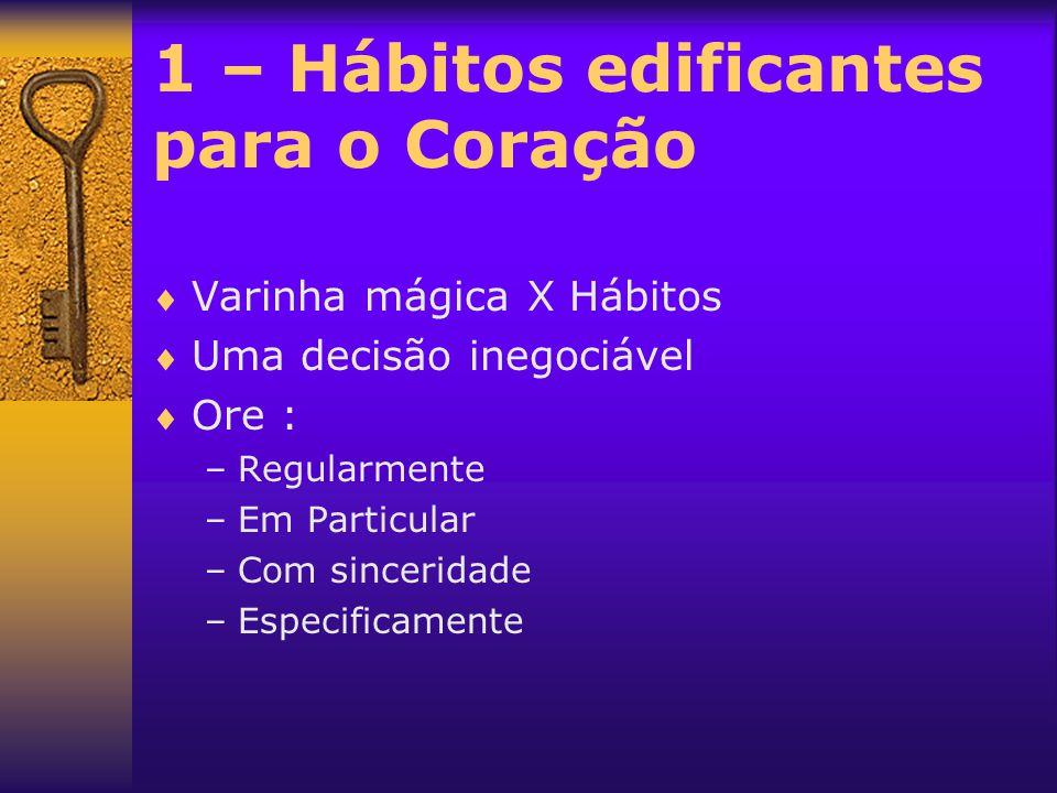 1 – Hábitos edificantes para o Coração  Varinha mágica X Hábitos  Uma decisão inegociável  Ore : –Regularmente –Em Particular –Com sinceridade –Esp