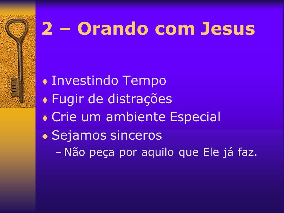 2 – Orando com Jesus  Investindo Tempo  Fugir de distrações  Crie um ambiente Especial  Sejamos sinceros –Não peça por aquilo que Ele já faz.