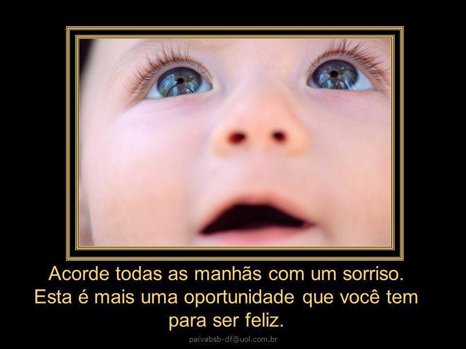 paivabsb-df@uol.com.br Acorde todas as manhãs com um sorriso.