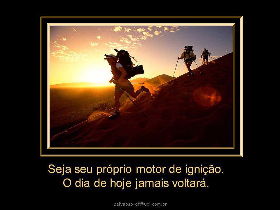 paivabsb-df@uol.com.br Seja seu próprio motor de ignição. O dia de hoje jamais voltará.