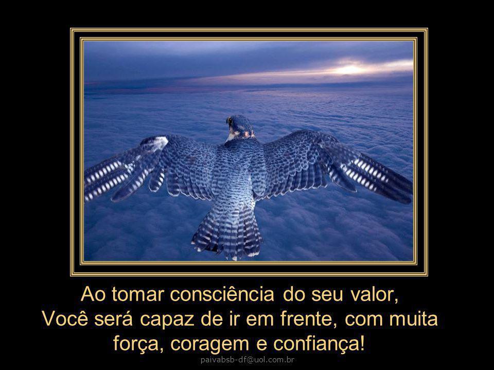 paivabsb-df@uol.com.br Ao tomar consciência do seu valor, Você será capaz de ir em frente, com muita força, coragem e confiança!
