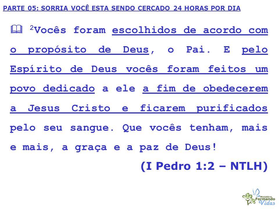 PARTE 05: SORRIA VOCÊ ESTA SENDO CERCADO 24 HORAS POR DIA  2 Vocês foram escolhidos de acordo com o propósito de Deus, o Pai. E pelo Espírito de Deus