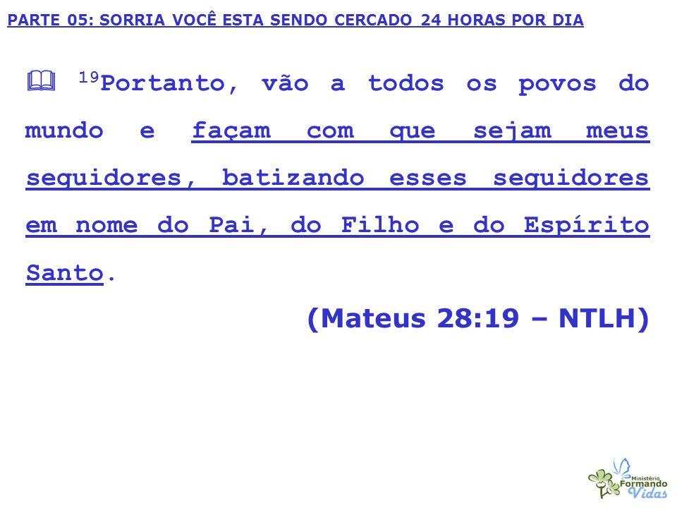 PARTE 05: SORRIA VOCÊ ESTA SENDO CERCADO 24 HORAS POR DIA  19 Portanto, vão a todos os povos do mundo e façam com que sejam meus seguidores, batizando esses seguidores em nome do Pai, do Filho e do Espírito Santo.