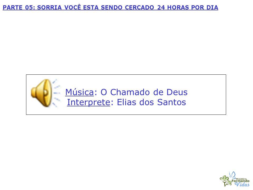 Música: O Chamado de Deus Interprete: Elias dos Santos PARTE 05: SORRIA VOCÊ ESTA SENDO CERCADO 24 HORAS POR DIA