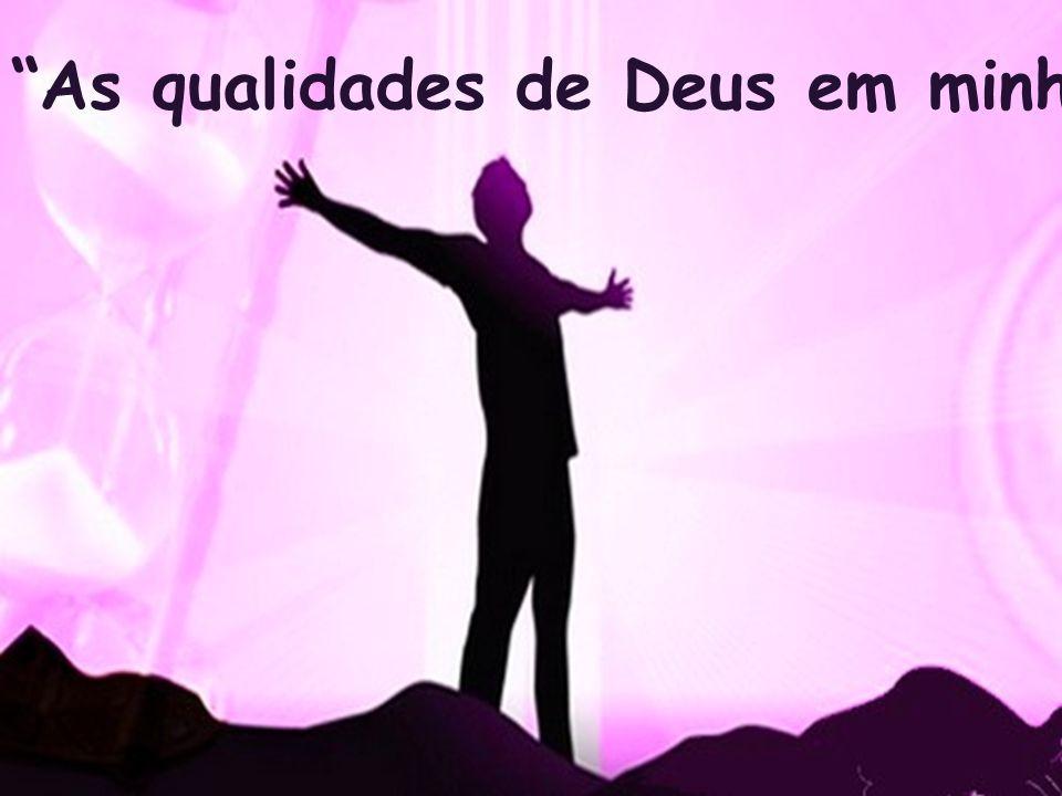 """""""As qualidades de Deus em minha vida."""""""
