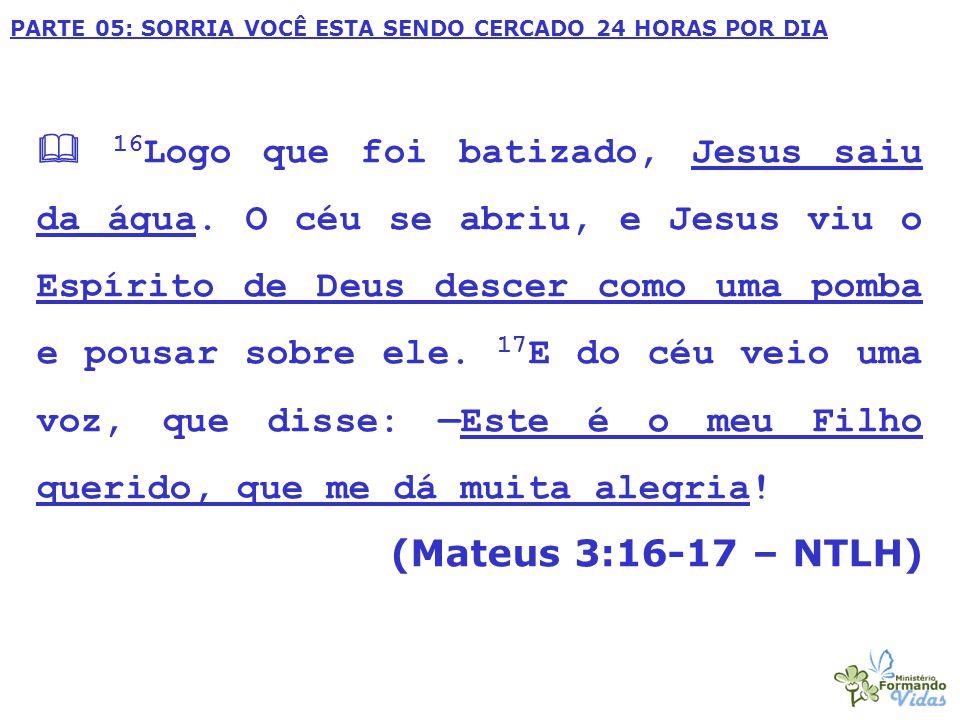 PARTE 05: SORRIA VOCÊ ESTA SENDO CERCADO 24 HORAS POR DIA  16 Logo que foi batizado, Jesus saiu da água. O céu se abriu, e Jesus viu o Espírito de De