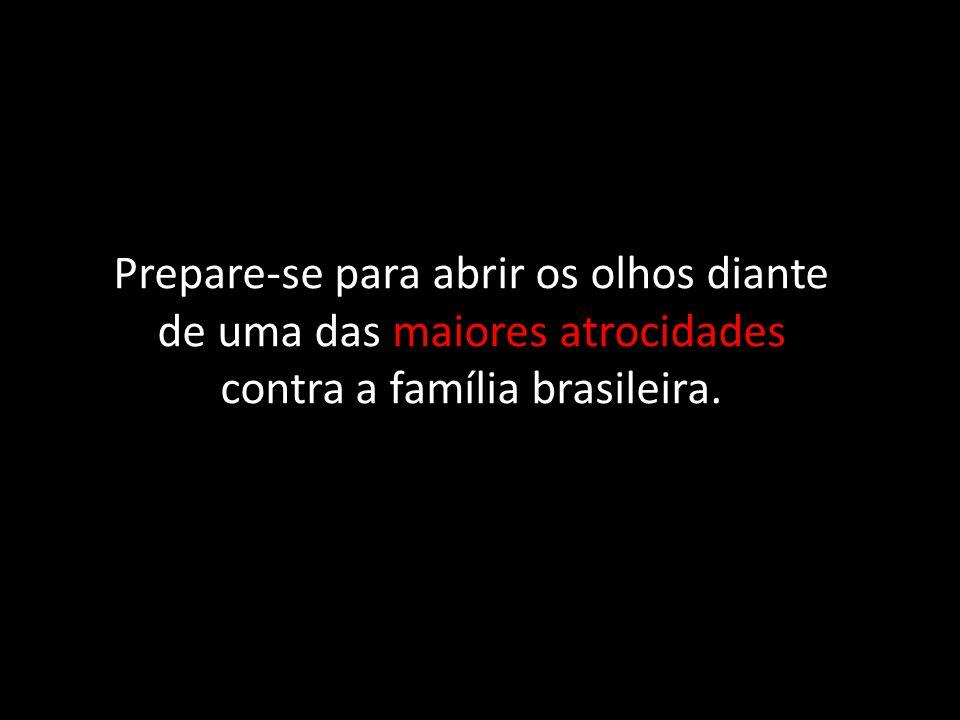 Prepare-se para abrir os olhos diante de uma das maiores atrocidades contra a família brasileira.