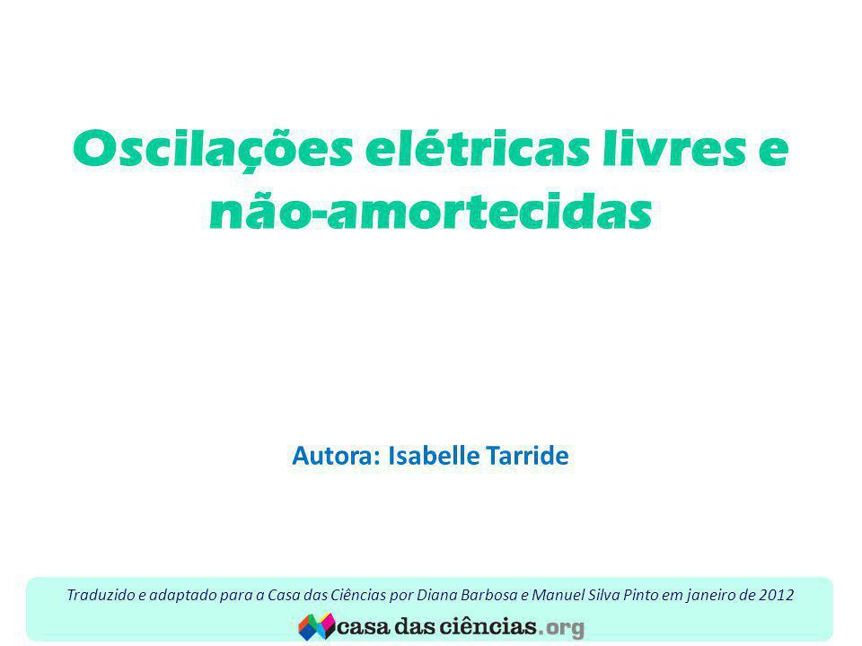 Oscilações elétricas livres e não-amortecidas Autora: Isabelle Tarride Traduzido e adaptado para a Casa das Ciências por Diana Barbosa e Manuel Silva Pinto em janeiro de 2012