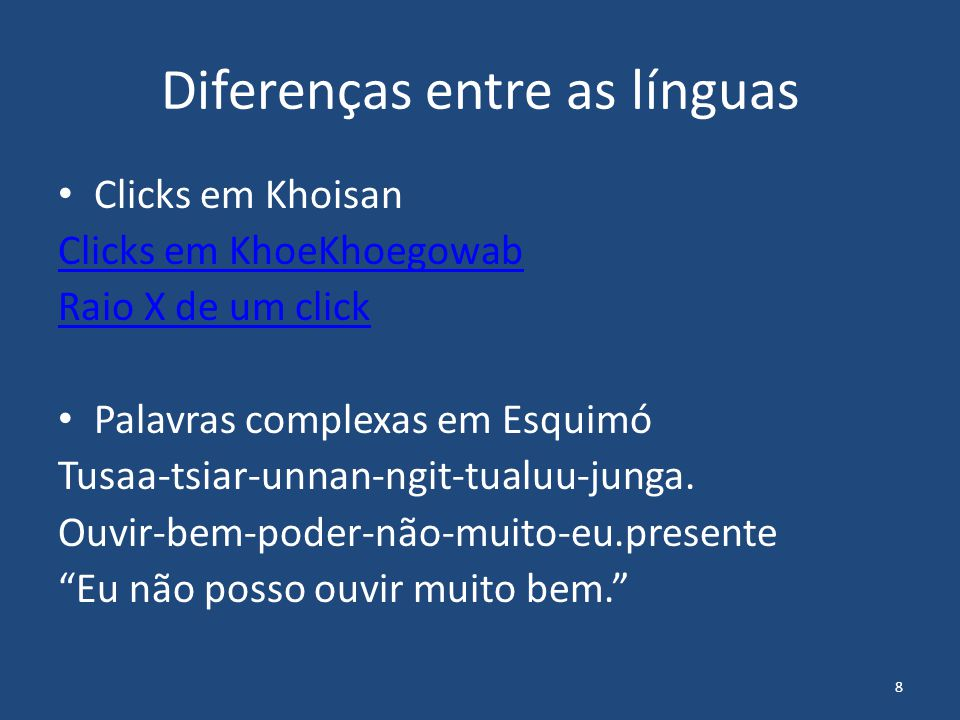 8 Diferenças entre as línguas Clicks em Khoisan Clicks em KhoeKhoegowab Raio X de um click Palavras complexas em Esquimó Tusaa-tsiar-unnan-ngit-tualuu
