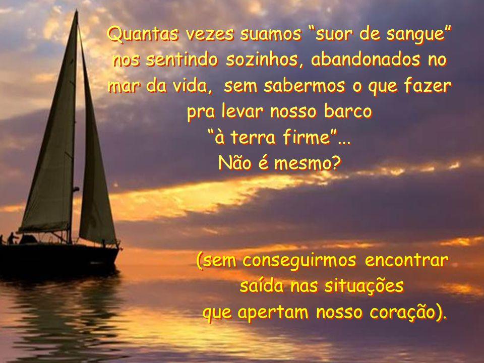 Quantas vezes suamos suor de sangue nos sentindo sozinhos, abandonados no mar da vida, sem sabermos o que fazer pra levar nosso barco à terra firme ...