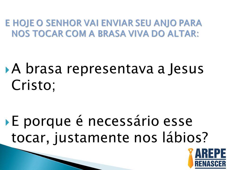 E HOJE O SENHOR VAI ENVIAR SEU ANJO PARA NOS TOCAR COM A BRASA VIVA DO ALTAR:  A brasa representava a Jesus Cristo;  E porque é necessário esse tocar, justamente nos lábios?