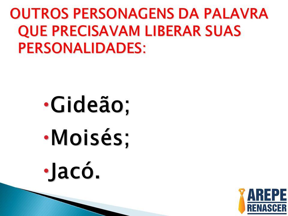 OUTROS PERSONAGENS DA PALAVRA QUE PRECISAVAM LIBERAR SUAS PERSONALIDADES:  Gideão;  Moisés;  Jacó.