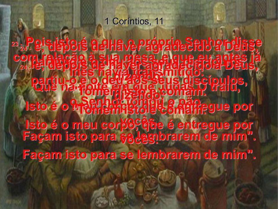 1 Coríntios, 11 23 - Pois isto é o que o próprio Senhor disse com relação à sua mesa, e que eu antes já lhes havia transmitido: Que na noite em que Judas O traiu, o Senhor tomou o pão, 24 - e, depois de haver agradecido a Deus, partiu-o e o deu aos seus discípulos, dizendo: Tomem isto e comam.