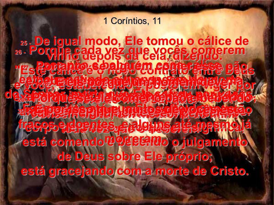 1 Coríntios, 11 25 - De igual modo, Ele tomou o cálice de vinho depois da ceia, dizendo: Este cálice é o novo contrato entre Deus e você, estabelecido e posto em vigor por meio do meu sangue.