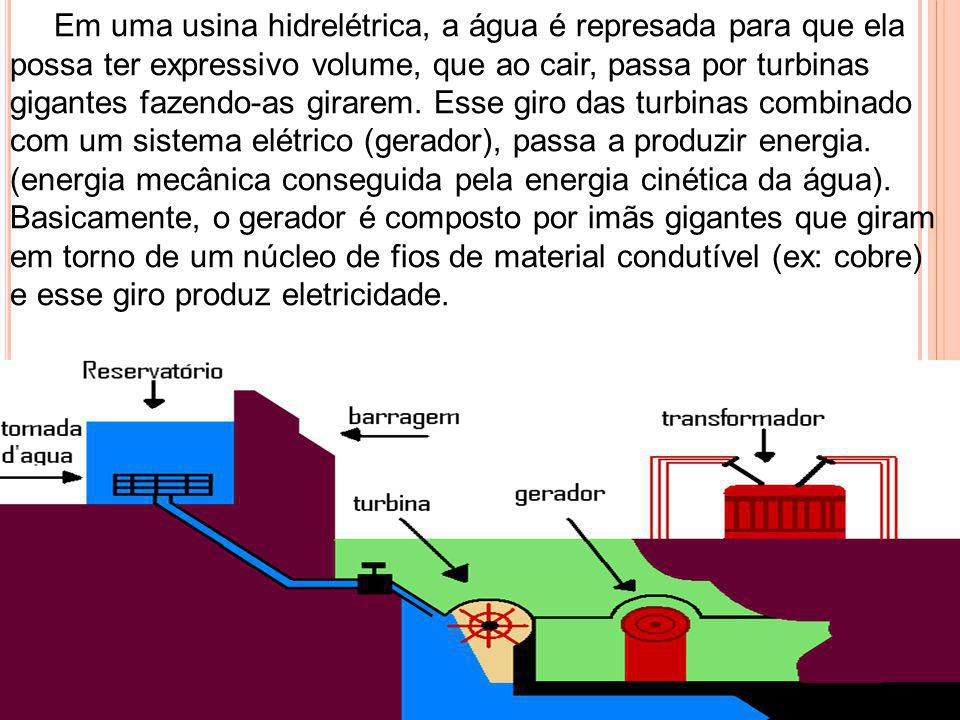 Em uma usina hidrelétrica, a água é represada para que ela possa ter expressivo volume, que ao cair, passa por turbinas gigantes fazendo-as girarem. E