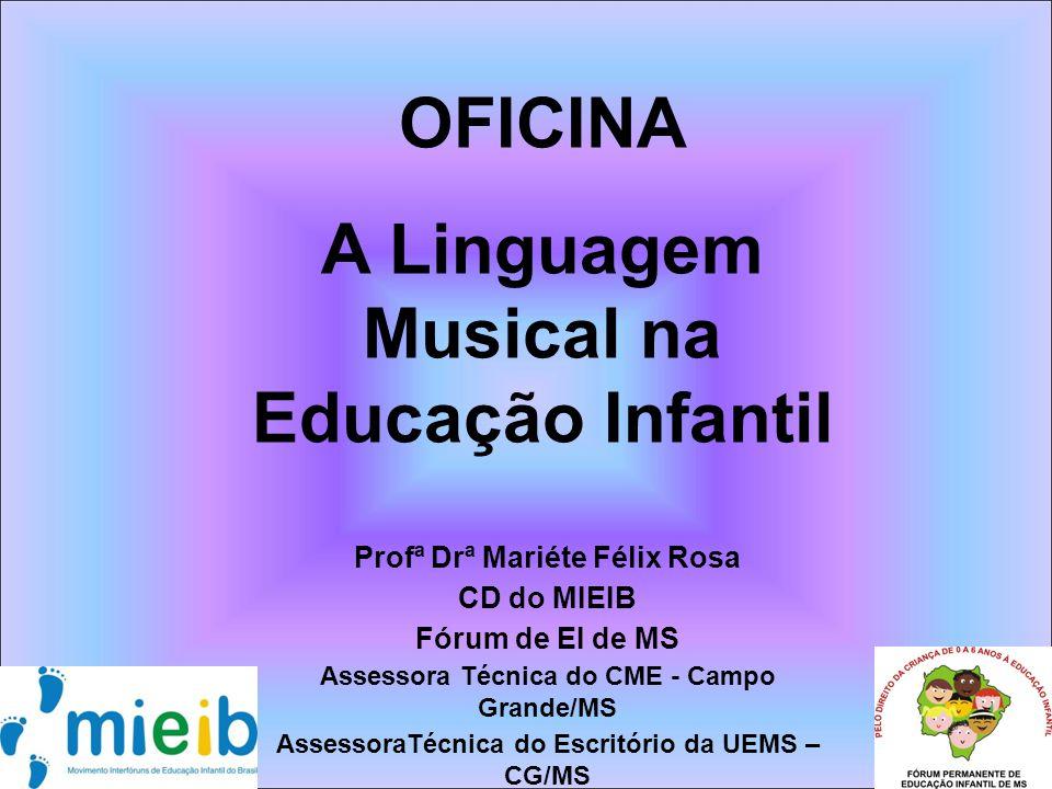 Profª Drª Mariéte Félix Rosa CD do MIEIB Fórum de EI de MS Assessora Técnica do CME - Campo Grande/MS AssessoraTécnica do Escritório da UEMS – CG/MS OFICINA A Linguagem Musical na Educação Infantil