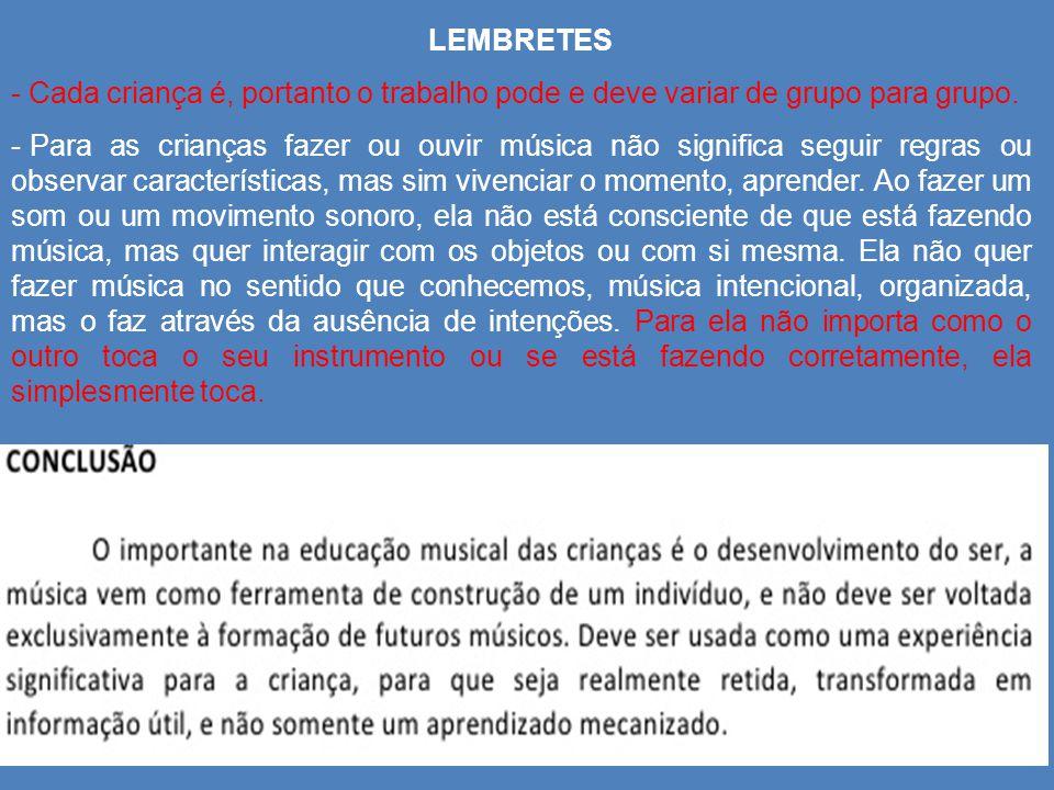 LEMBRETES - Cada criança é, portanto o trabalho pode e deve variar de grupo para grupo. - Para as crianças fazer ou ouvir música não significa seguir