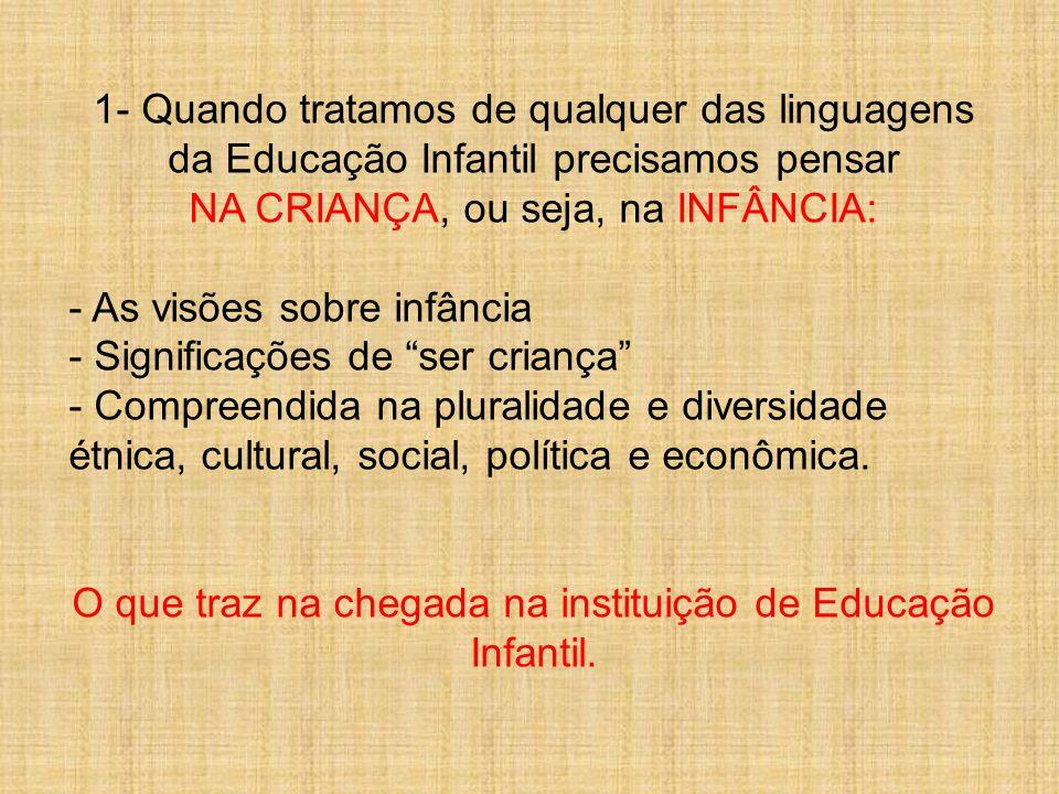 1- Quando tratamos de qualquer das linguagens da Educação Infantil precisamos pensar NA CRIANÇA, ou seja, na INFÂNCIA: - As visões sobre infância - Significações de ser criança - Compreendida na pluralidade e diversidade étnica, cultural, social, política e econômica.