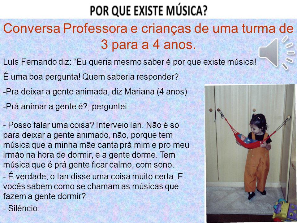 """Conversa Professora e crianças de uma turma de 3 para a 4 anos. Luís Fernando diz: """"Eu queria mesmo saber é por que existe música! É uma boa pergunta!"""