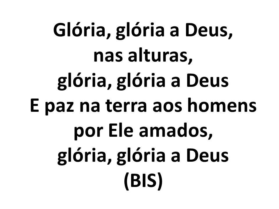Glória, glória a Deus, nas alturas, glória, glória a Deus E paz na terra aos homens por Ele amados, glória, glória a Deus (BIS)
