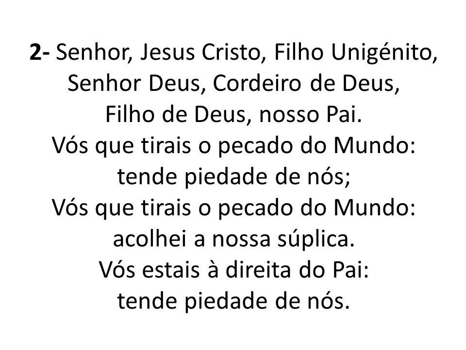 2- Senhor, Jesus Cristo, Filho Unigénito, Senhor Deus, Cordeiro de Deus, Filho de Deus, nosso Pai. Vós que tirais o pecado do Mundo: tende piedade de