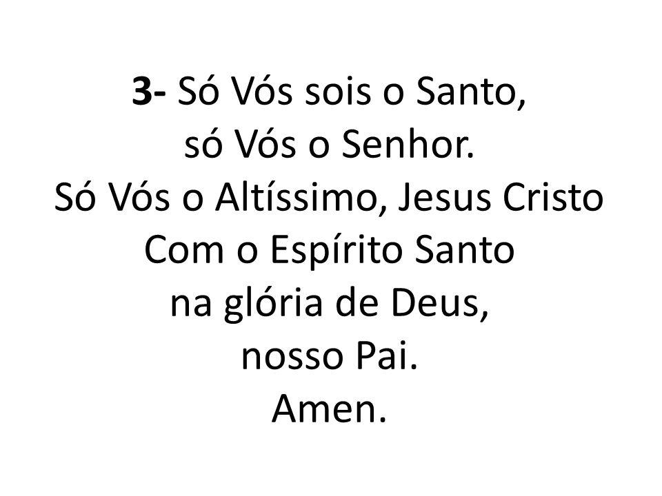 3- Só Vós sois o Santo, só Vós o Senhor. Só Vós o Altíssimo, Jesus Cristo Com o Espírito Santo na glória de Deus, nosso Pai. Amen.