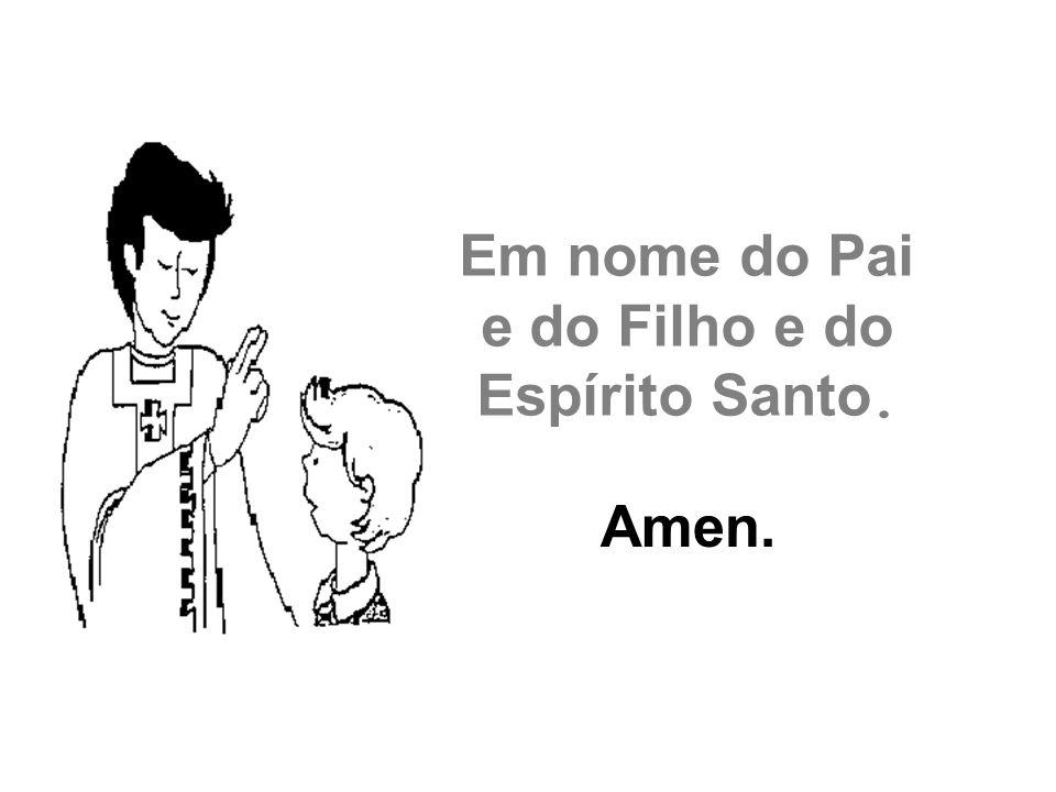 Em nome do Pai e do Filho e do Espírito Santo. Amen.