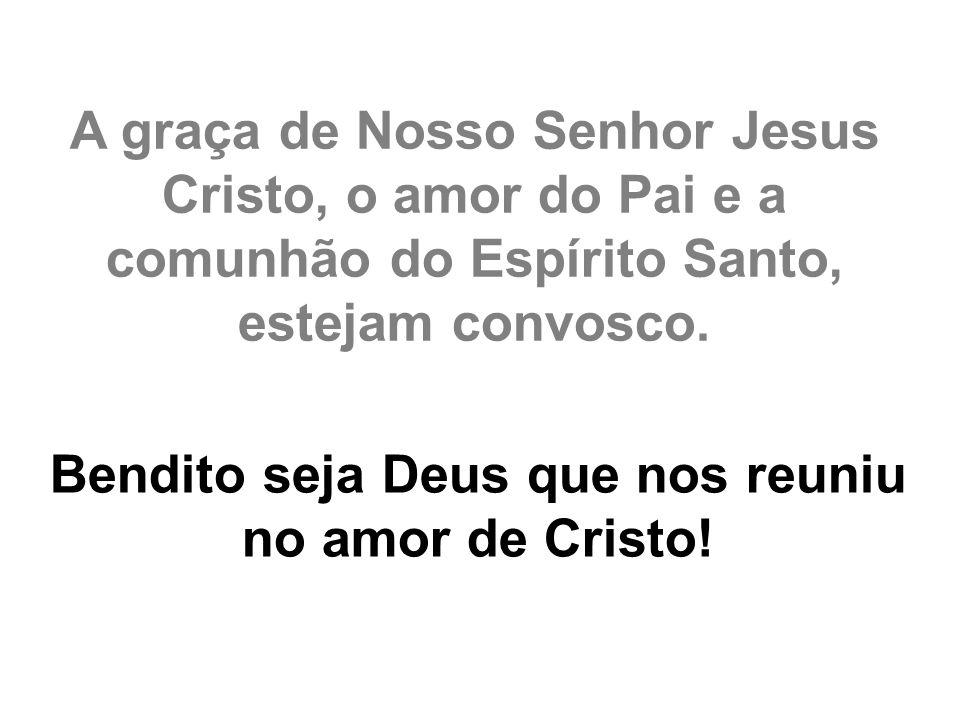 A graça de Nosso Senhor Jesus Cristo, o amor do Pai e a comunhão do Espírito Santo, estejam convosco. Bendito seja Deus que nos reuniu no amor de Cris