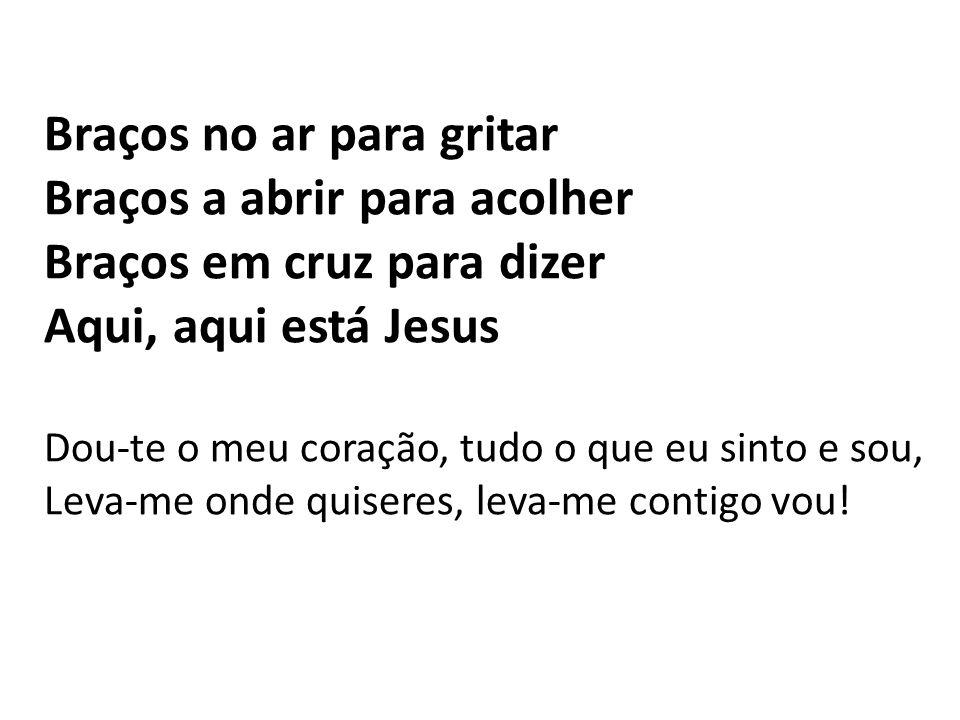 Braços no ar para gritar Braços a abrir para acolher Braços em cruz para dizer Aqui, aqui está Jesus Dou-te o meu coração, tudo o que eu sinto e sou,