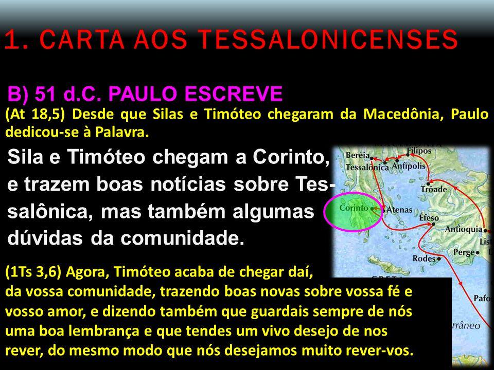 1. CARTA AOS TESSALONICENSES B) 51 d.C. PAULO ESCREVE (At 18,5) Desde que Silas e Timóteo chegaram da Macedônia, Paulo dedicou-se à Palavra. Sila e Ti