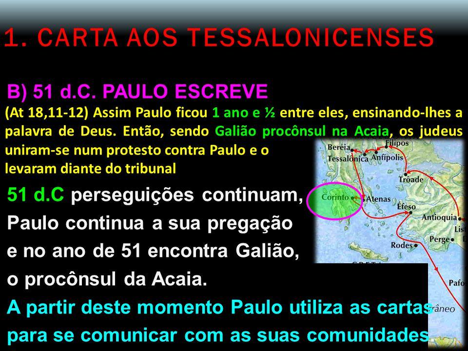 1. CARTA AOS TESSALONICENSES B) 51 d.C. PAULO ESCREVE (At 18,11-12) Assim Paulo ficou 1 ano e ½ entre eles, ensinando-lhes a palavra de Deus. Então, s