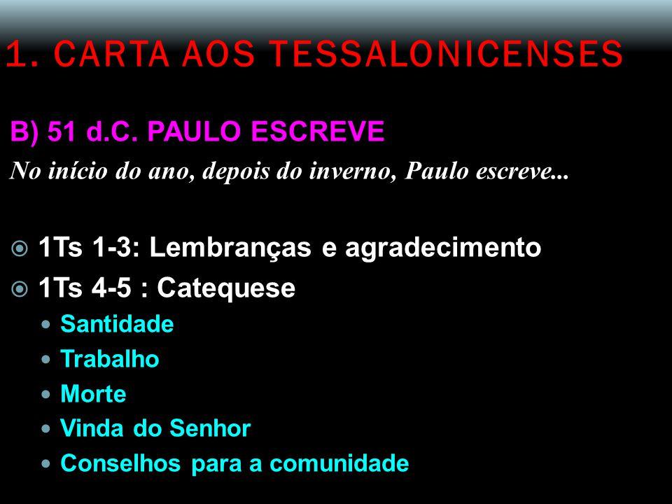 1. CARTA AOS TESSALONICENSES B) 51 d.C. PAULO ESCREVE No início do ano, depois do inverno, Paulo escreve...  1Ts 1-3: Lembranças e agradecimento  1T