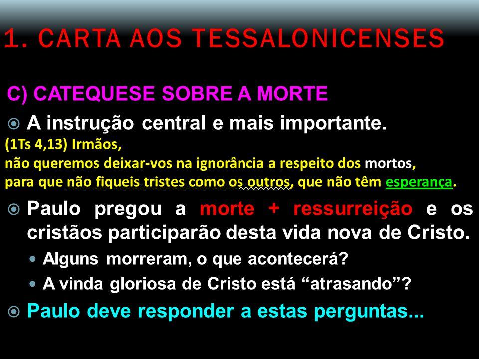 1. CARTA AOS TESSALONICENSES C) CATEQUESE SOBRE A MORTE  A instrução central e mais importante. (1Ts 4,13) Irmãos, não queremos deixar-vos na ignorân