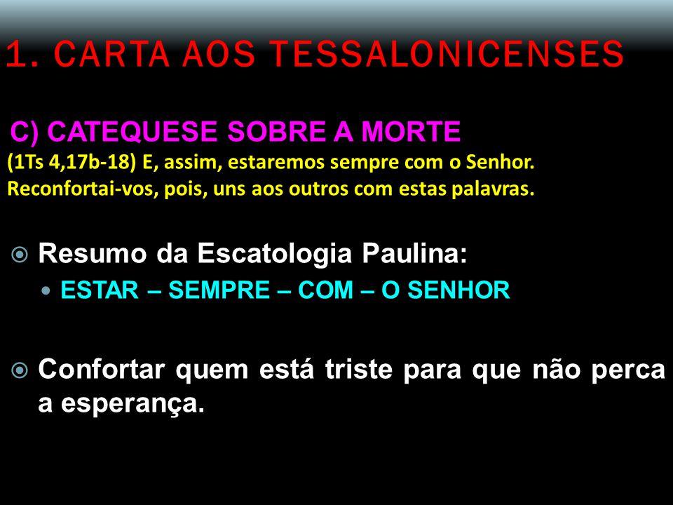 1. CARTA AOS TESSALONICENSES C) CATEQUESE SOBRE A MORTE (1Ts 4,17b-18) E, assim, estaremos sempre com o Senhor. Reconfortai-vos, pois, uns aos outros