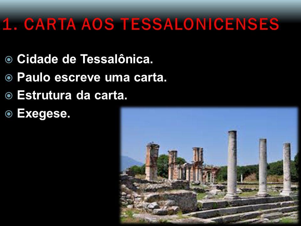 1. CARTA AOS TESSALONICENSES  Cidade de Tessalônica.  Paulo escreve uma carta.  Estrutura da carta.  Exegese.