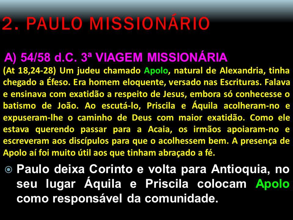 2. PAULO MISSIONÁRIO A) 54/58 d.C. 3ª VIAGEM MISSIONÁRIA (At 18,24-28) Um judeu chamado Apolo, natural de Alexandria, tinha chegado a Éfeso. Era homem