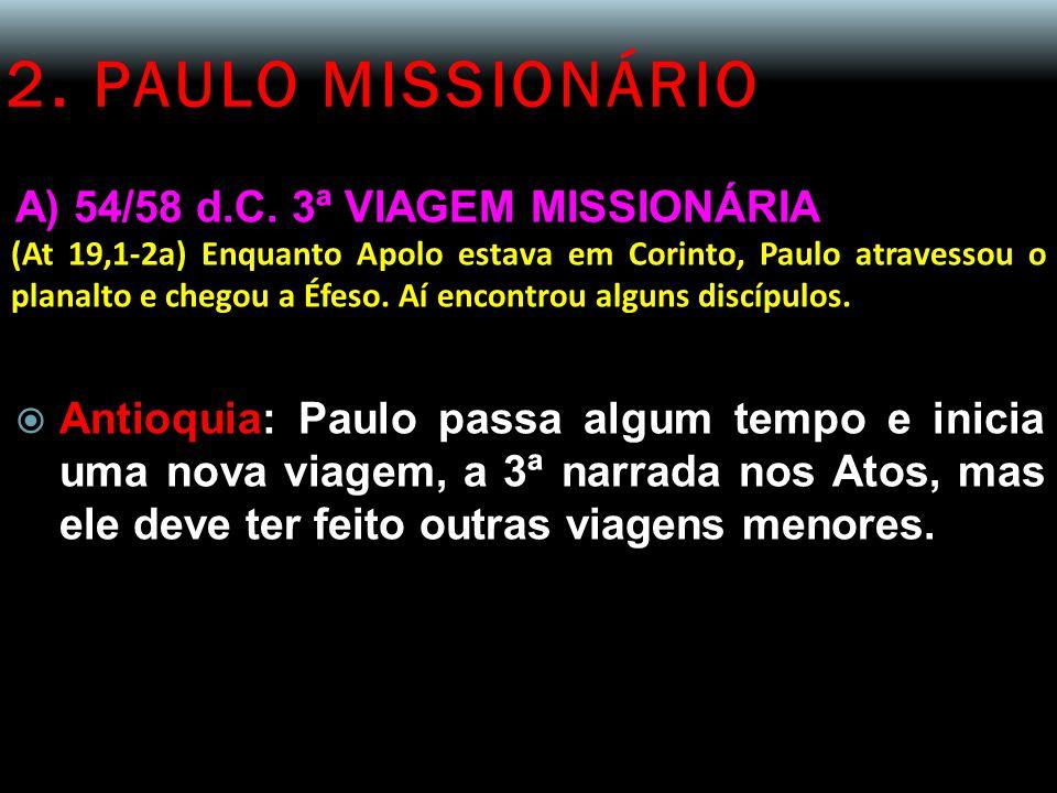 2. PAULO MISSIONÁRIO A) 54/58 d.C. 3ª VIAGEM MISSIONÁRIA (At 19,1-2a) Enquanto Apolo estava em Corinto, Paulo atravessou o planalto e chegou a Éfeso.