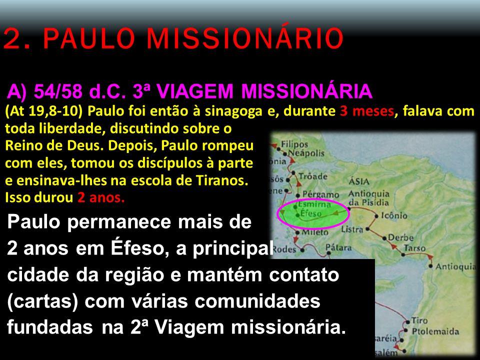 2. PAULO MISSIONÁRIO A) 54/58 d.C. 3ª VIAGEM MISSIONÁRIA (At 19,8-10) Paulo foi então à sinagoga e, durante 3 meses, falava com toda liberdade, discut
