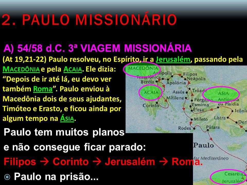 2. PAULO MISSIONÁRIO A) 54/58 d.C. 3ª VIAGEM MISSIONÁRIA (At 19,21-22) Paulo resolveu, no Espírito, ir a Jerusalém, passando pela M ACEDÔNIA e pela A